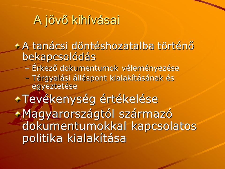 A jövő kihívásai A tanácsi döntéshozatalba történő bekapcsolódás –Érkező dokumentumok véleményezése –Tárgyalási álláspont kialakításának és egyeztetése Tevékenység értékelése Magyarországtól származó dokumentumokkal kapcsolatos politika kialakítása