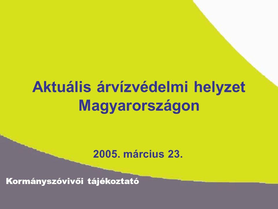 Kormányszóvivői tájékoztató Aktuális árvízvédelmi helyzet Magyarországon 2005. március 23.