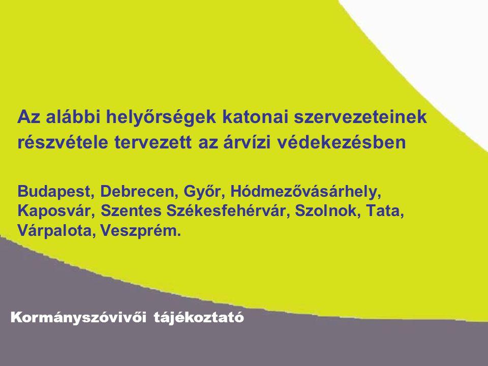 Kormányszóvivői tájékoztató Az alábbi helyőrségek katonai szervezeteinek részvétele tervezett az árvízi védekezésben Budapest, Debrecen, Győr, Hódmezővásárhely, Kaposvár, Szentes Székesfehérvár, Szolnok, Tata, Várpalota, Veszprém.