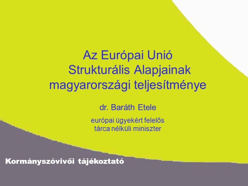 Kormányszóvivői tájékoztató Az Európai Unió Strukturális Alapjainak magyarországi teljesítménye dr. Baráth Etele európai ügyekért felelős tárca nélkül