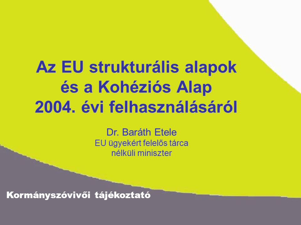 Az EU strukturális alapok és a Kohéziós Alap 2004. évi felhasználásáról Dr. Baráth Etele EU ügyekért felelős tárca nélküli miniszter