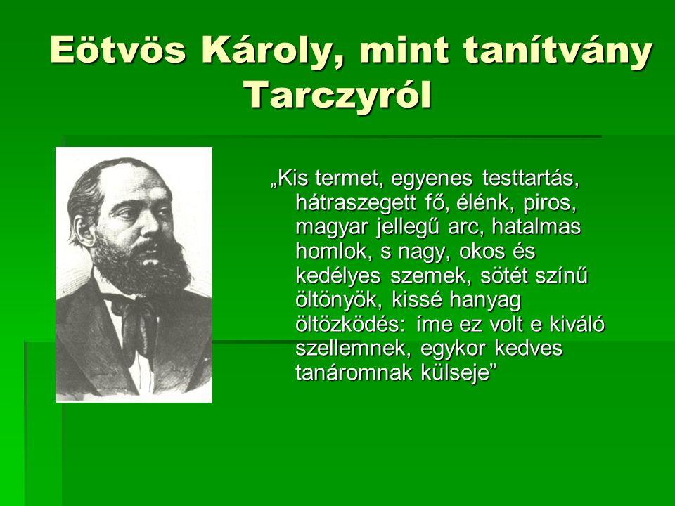 """Eötvös Károly, mint tanítvány Tarczyról Eötvös Károly, mint tanítvány Tarczyról """"Kis termet, egyenes testtartás, hátraszegett fő, élénk, piros, magyar"""