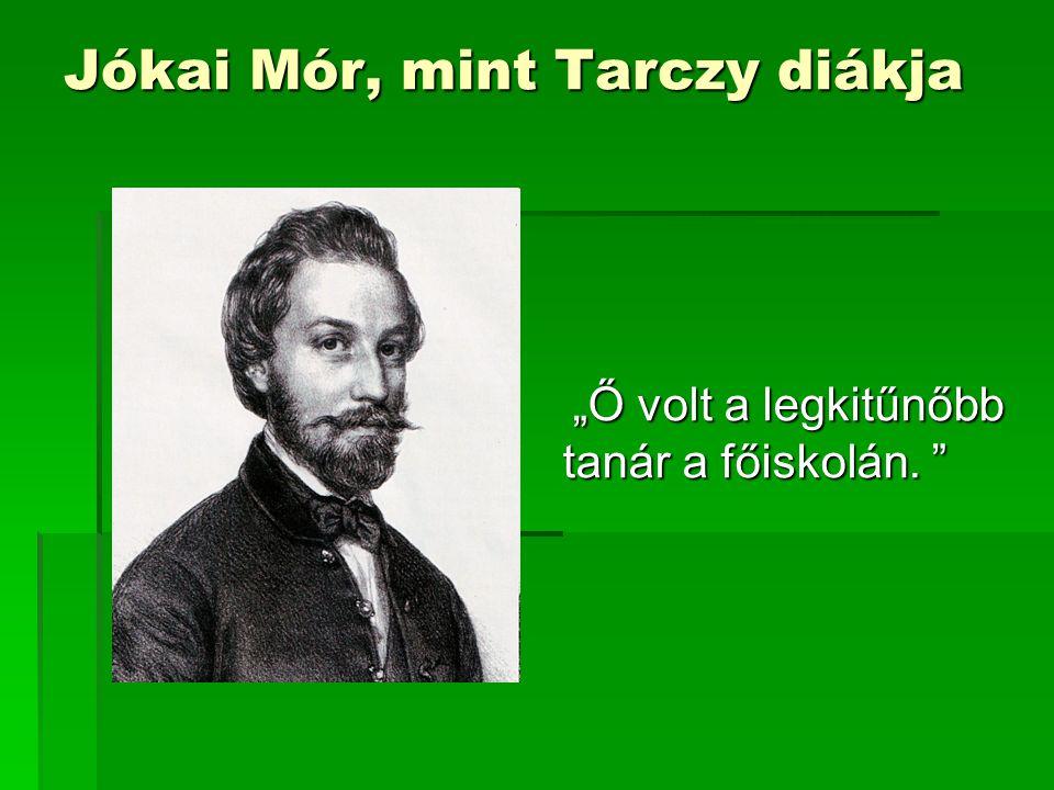 """Jókai Mór, mint Tarczy diákja """"Ő volt a legkitűnőbb tanár a főiskolán. """" """"Ő volt a legkitűnőbb tanár a főiskolán. """""""