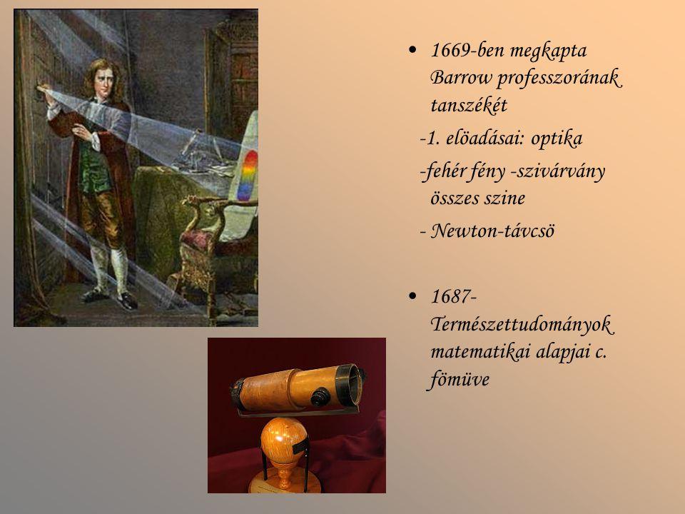 1669-ben megkapta Barrow professzorának tanszékét -1. elöadásai: optika -fehér fény -szivárvány összes szine - Newton-távcsö 1687- Természettudományok