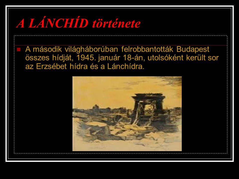 A LÁNCHÍD története A második világháborúban felrobbantották Budapest összes hídját, 1945. január 18-án, utolsóként került sor az Erzsébet hídra és a