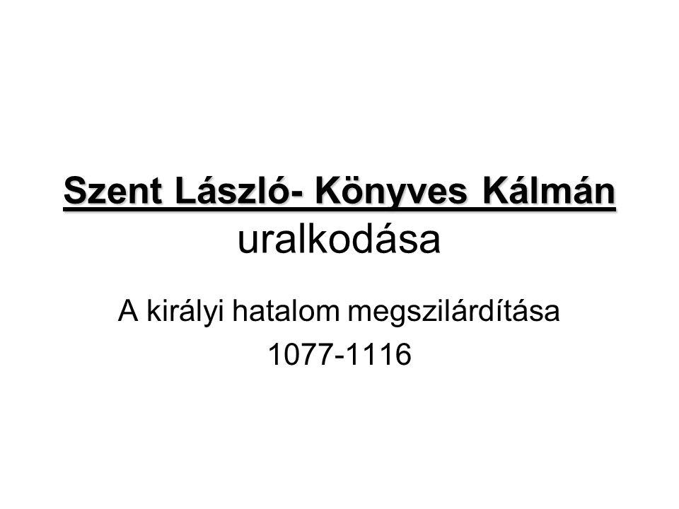 Szent László- Könyves Kálmán Szent László- Könyves Kálmán uralkodása A királyi hatalom megszilárdítása 1077-1116