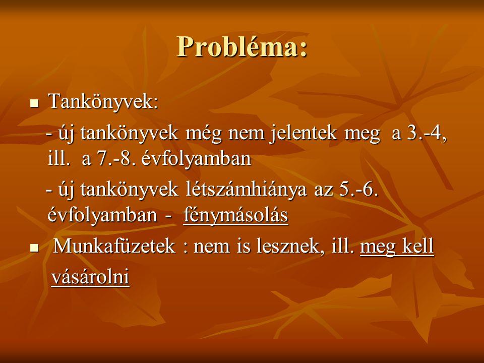 Probléma: Tankönyvek: Tankönyvek: - új tankönyvek még nem jelentek meg a 3.-4, ill. a 7.-8. évfolyamban - új tankönyvek még nem jelentek meg a 3.-4, i