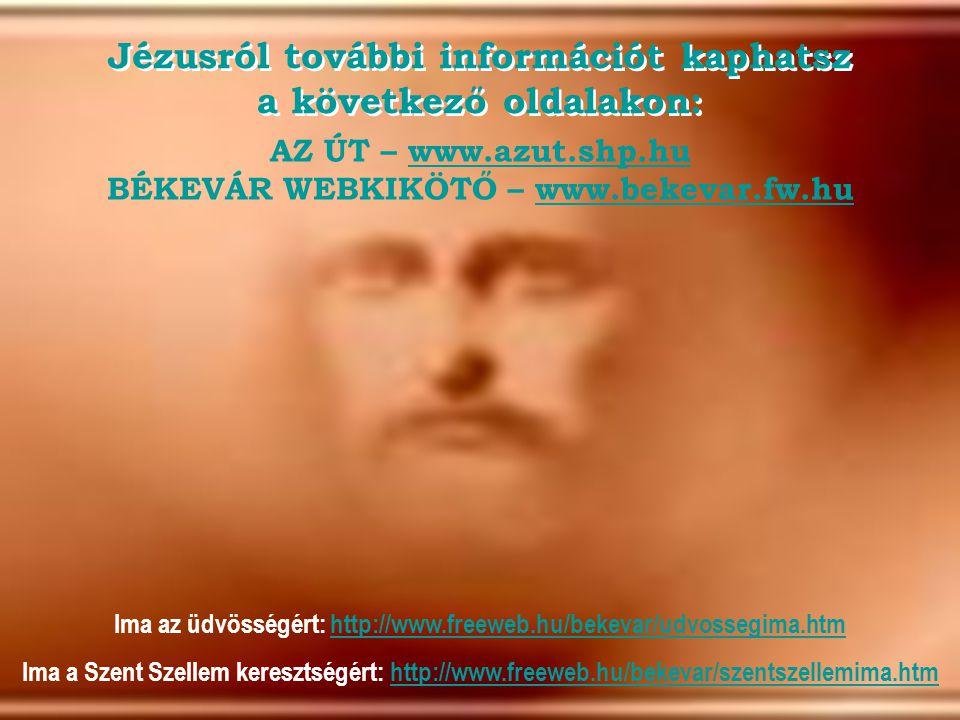 AZ ÚT – www.azut.shp.hu BÉKEVÁR WEBKIKÖTŐ – www.bekevar.fw.huwww.azut.shp.huwww.bekevar.fw.hu Jézusról további információt kaphatsz a következő oldalakon: Ima az üdvösségért: http://www.freeweb.hu/bekevar/udvossegima.htmhttp://www.freeweb.hu/bekevar/udvossegima.htm Ima a Szent Szellem keresztségért: http://www.freeweb.hu/bekevar/szentszellemima.htmhttp://www.freeweb.hu/bekevar/szentszellemima.htm