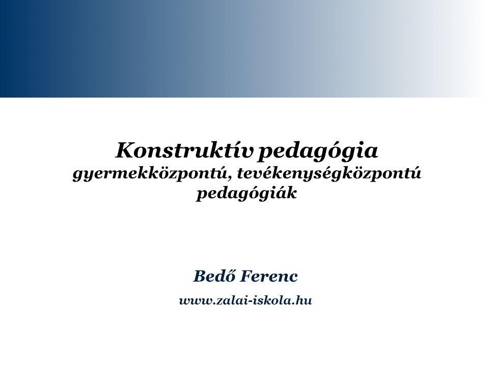 Konstruktív pedagógia gyermekközpontú, tevékenységközpontú pedagógiák Bedő Ferenc www.zalai-iskola.hu