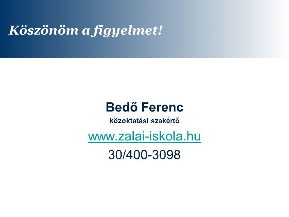 Köszönöm a figyelmet! Bedő Ferenc közoktatási szakértő www.zalai-iskola.hu 30/400-3098