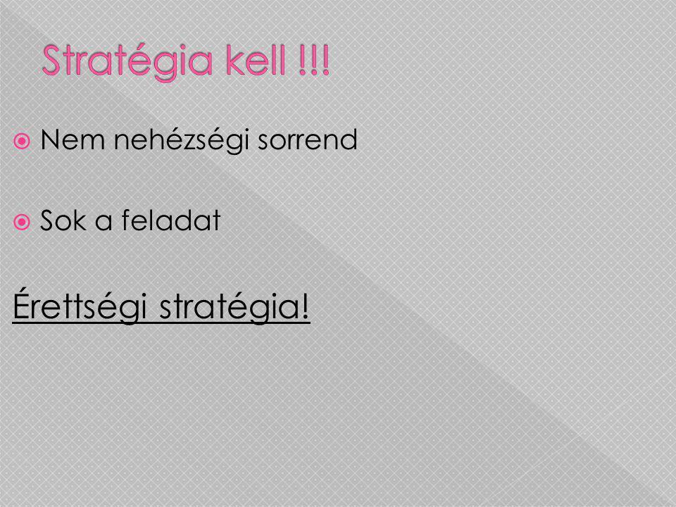  Nem nehézségi sorrend  Sok a feladat Érettségi stratégia!