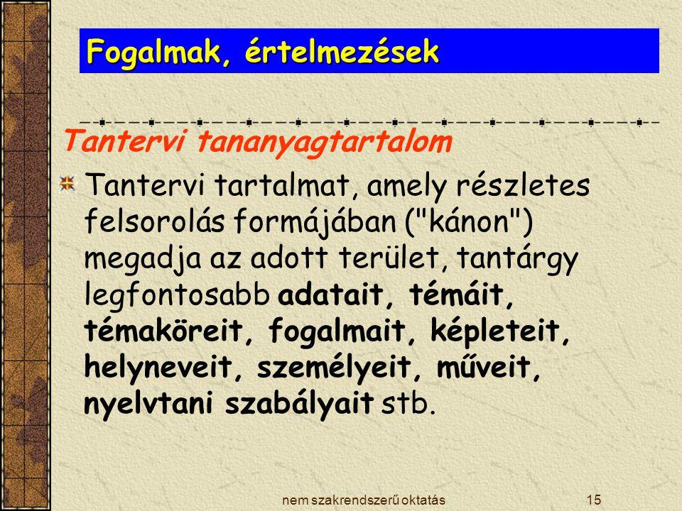 nem szakrendszerű oktatás15 Fogalmak, értelmezések Tantervi tananyagtartalom Tantervi tartalmat, amely részletes felsorolás formájában (