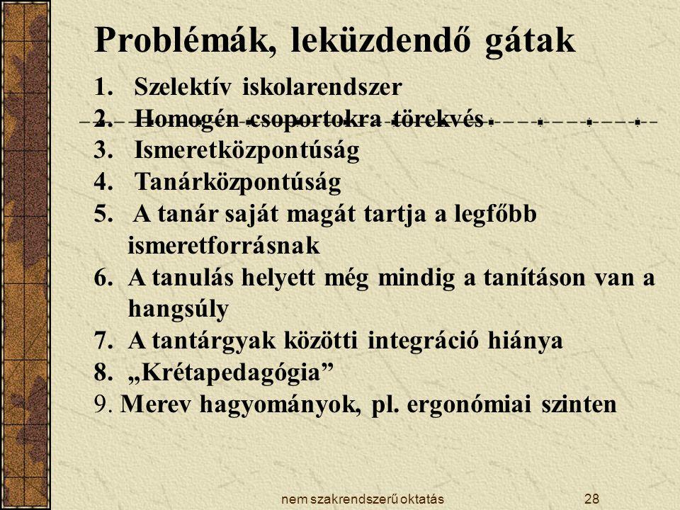 nem szakrendszerű oktatás28 Problémák, leküzdendő gátak 1. Szelektív iskolarendszer 2. Homogén csoportokra törekvés 3. Ismeretközpontúság 4. Tanárközp
