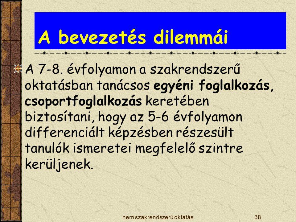 nem szakrendszerű oktatás38 A bevezetés dilemmái A 7-8. évfolyamon a szakrendszerű oktatásban tanácsos egyéni foglalkozás, csoportfoglalkozás keretébe