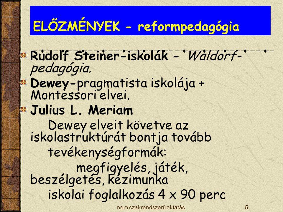 nem szakrendszerű oktatás5 ELŐZMÉNYEK - reformpedagógia Rudolf Steiner-iskolák - Waldorf- pedagógia. Dewey-pragmatista iskolája + Montessori elvei. Ju