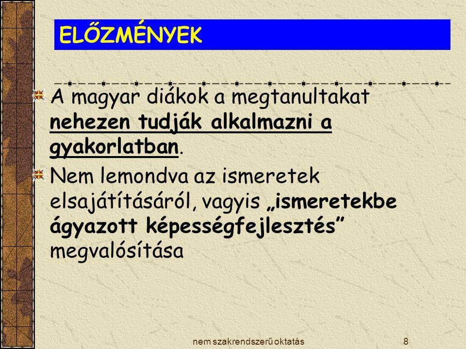 nem szakrendszerű oktatás8 ELŐZMÉNYEK A magyar diákok a megtanultakat nehezen tudják alkalmazni a gyakorlatban. Nem lemondva az ismeretek elsajátításá