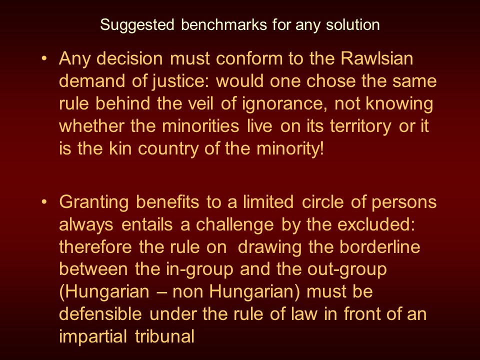 Suggested benchmarks for any solution Any decision must conform to the Rawlsian demand of justice: would one chose the same rule behind the veil of ignorance, not knowing whether the minorities live on its territory or it is the kin country of the minority.