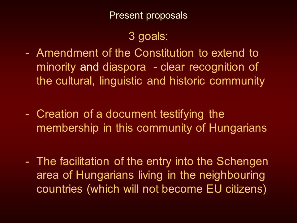 Present proposals 3 goals: -Amendment of the Constitution to extend to minority and diaspora - clear recognition of the cultural, linguistic and historic community -Creation of a document testifying the membership in this community of Hungarians -The facilitation of the entry into the Schengen area of Hungarians living in the neighbouring countries (which will not become EU citizens)
