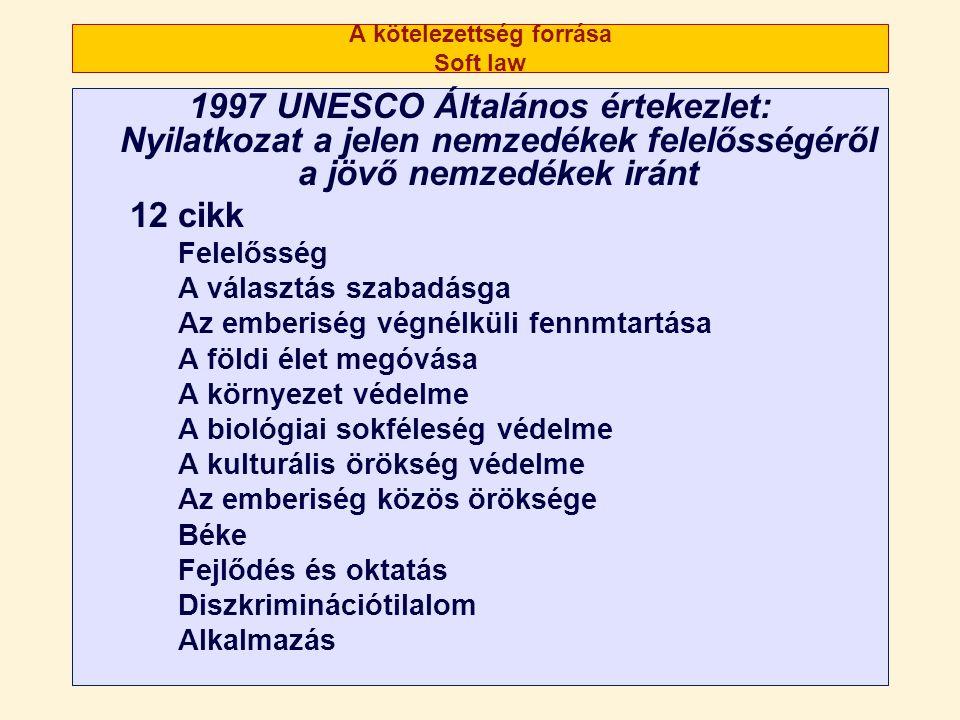 A kötelezettség forrása Soft law 1997 UNESCO Általános értekezlet: Nyilatkozat a jelen nemzedékek felelősségéről a jövő nemzedékek iránt 12 cikk Felelősség A választás szabadásga Az emberiség végnélküli fennmtartása A földi élet megóvása A környezet védelme A biológiai sokféleség védelme A kulturális örökség védelme Az emberiség közös öröksége Béke Fejlődés és oktatás Diszkriminációtilalom Alkalmazás