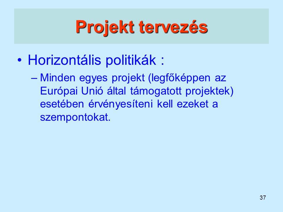 37 Projekt tervezés Horizontális politikák : –Minden egyes projekt (legfőképpen az Európai Unió által támogatott projektek) esetében érvényesíteni kel