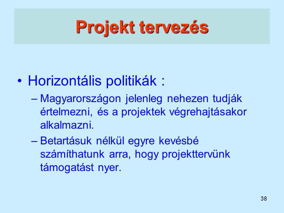 38 Projekt tervezés Horizontális politikák : –Magyarországon jelenleg nehezen tudják értelmezni, és a projektek végrehajtásakor alkalmazni. –Betartásu