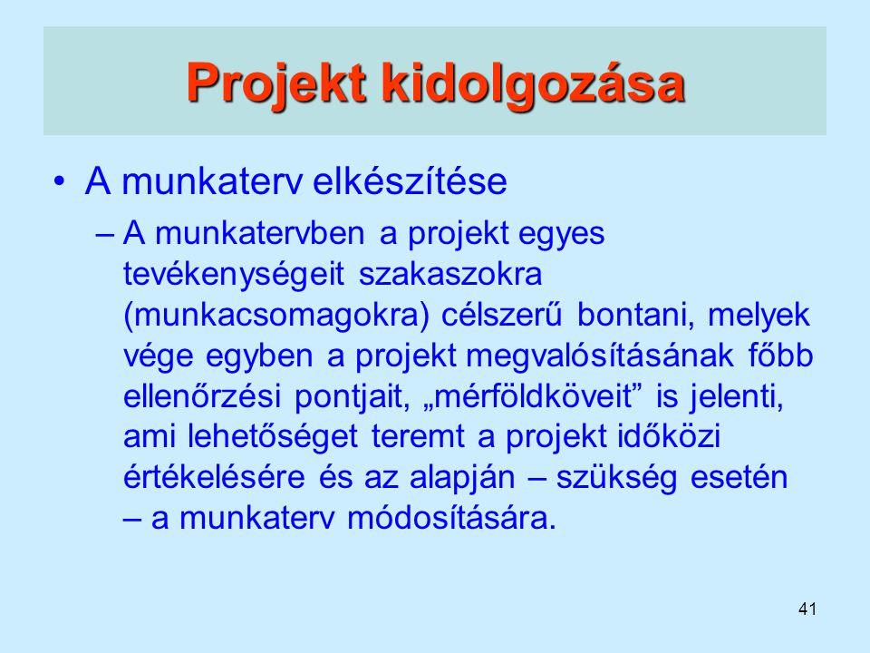 41 Projekt kidolgozása A munkaterv elkészítése –A munkatervben a projekt egyes tevékenységeit szakaszokra (munkacsomagokra) célszerű bontani, melyek v