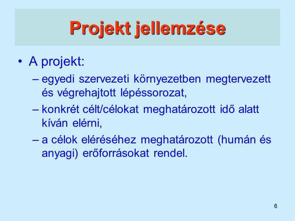 6 Projekt jellemzése A projekt: –egyedi szervezeti környezetben megtervezett és végrehajtott lépéssorozat, –konkrét célt/célokat meghatározott idő ala
