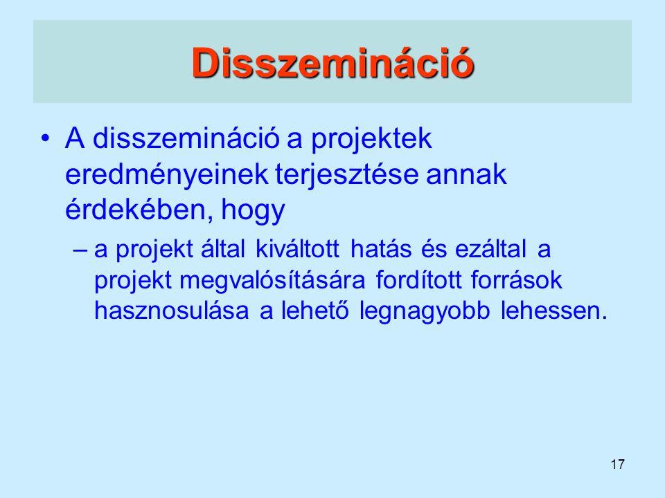 17 Disszemináció A disszemináció a projektek eredményeinek terjesztése annak érdekében, hogy –a projekt által kiváltott hatás és ezáltal a projekt meg