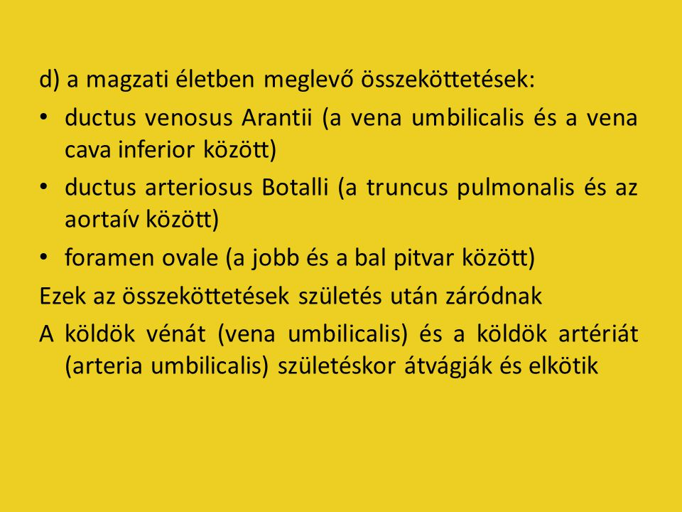 d) a magzati életben meglevő összeköttetések: ductus venosus Arantii (a vena umbilicalis és a vena cava inferior között) ductus arteriosus Botalli (a truncus pulmonalis és az aortaív között) foramen ovale (a jobb és a bal pitvar között) Ezek az összeköttetések születés után záródnak A köldök vénát (vena umbilicalis) és a köldök artériát (arteria umbilicalis) születéskor átvágják és elkötik