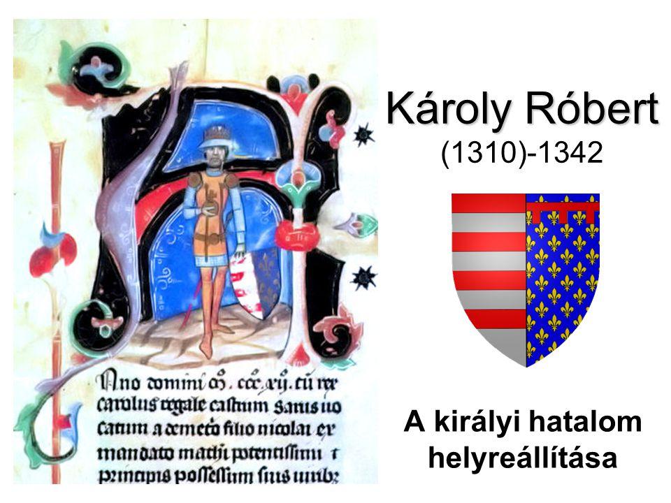 Károly Róbert Károly Róbert (1310)-1342 A királyi hatalom helyreállítása