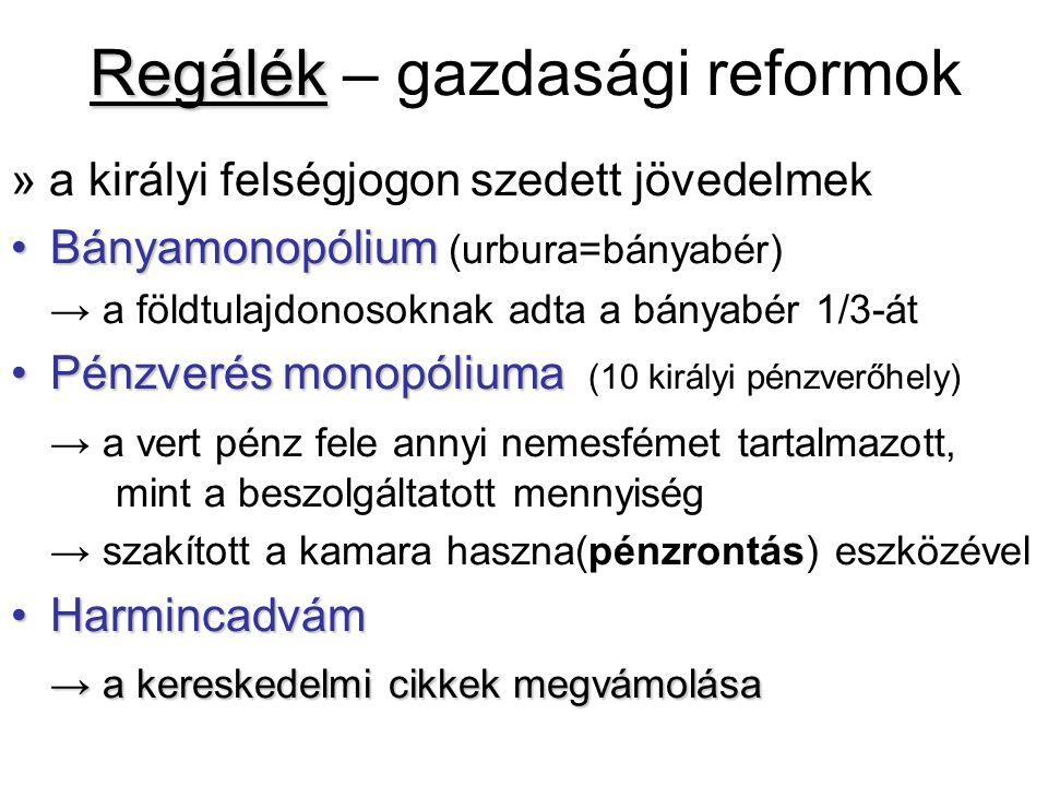 Regálék Regálék – gazdasági reformok » a királyi felségjogon szedett jövedelmek BányamonopóliumBányamonopólium (urbura=bányabér) → a földtulajdonosoknak adta a bányabér 1/3-át Pénzverés monopóliumaPénzverés monopóliuma (10 királyi pénzverőhely) → a vert pénz fele annyi nemesfémet tartalmazott, mint a beszolgáltatott mennyiség → szakított a kamara haszna(pénzrontás) eszközével HarmincadvámHarmincadvám → a kereskedelmi cikkek megvámolása