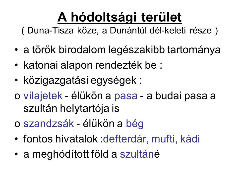 A hódoltsági terület ( Duna-Tisza köze, a Dunántúl dél-keleti része ) a török birodalom legészakibb tartománya katonai alapon rendezték be : közigazgatási egységek : ovilajetek - élükön a pasa - a budai pasa a szultán helytartója is oszandzsák - élükön a bég fontos hivatalok :defterdár, mufti, kádi a meghódított föld a szultáné