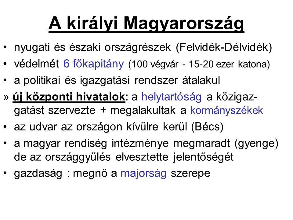 A királyi Magyarország nyugati és északi országrészek (Felvidék-Délvidék) védelmét 6 főkapitány (100 végvár - 15-20 ezer katona) a politikai és igazgatási rendszer átalakul » új központi hivatalok: a helytartóság a közigaz- gatást szervezte + megalakultak a kormányszékek az udvar az országon kívülre kerül (Bécs) a magyar rendiség intézménye megmaradt (gyenge) de az országgyűlés elvesztette jelentőségét gazdaság : megnő a majorság szerepe