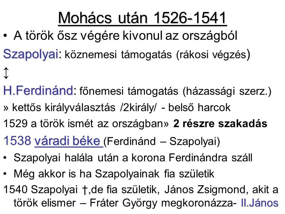 Mohács után 1526-1541 A török ősz végére kivonul az országból Szapolyai Szapolyai: köznemesi támogatás (rákosi végzés ) ↕ H.Ferdinánd H.Ferdinánd: főnemesi támogatás (házassági szerz.) » kettős királyválasztás /2király/ - belső harcok 1529 a török ismét az országban» 2 részre szakadás váradi béke 1538 váradi béke (Ferdinánd – Szapolyai) Szapolyai halála után a korona Ferdinándra száll Még akkor is ha Szapolyainak fia születik II.János 1540 Szapolyai †,de fia születik, János Zsigmond, akit a török elismer – Fráter György megkoronázza- II.János