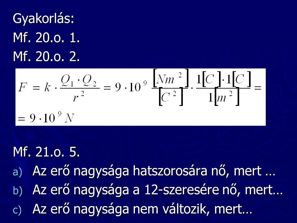 Gyakorlás: Mf. 20.o. 1. Mf. 20.o. 2. Mf. 21.o. 5. a) Az erő nagysága hatszorosára nő, mert … b) Az erő nagysága a 12-szeresére nő, mert… c) Az erő nag