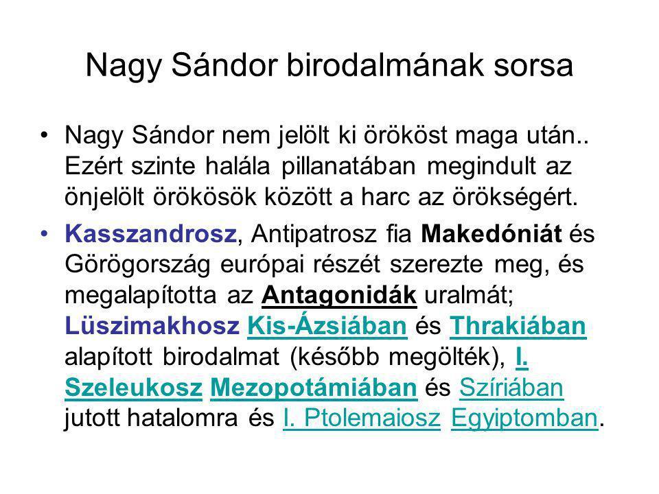 Nagy Sándor birodalmának sorsa Nagy Sándor nem jelölt ki örököst maga után.. Ezért szinte halála pillanatában megindult az önjelölt örökösök között a
