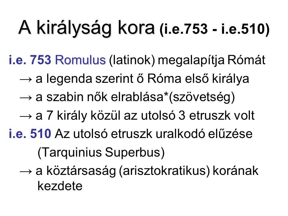 A királyság kora A királyság kora (i.e.753 - i.e.510) Romulus i.e. 753 Romulus (latinok) megalapítja Rómát → a legenda szerint ő Róma első királya → a
