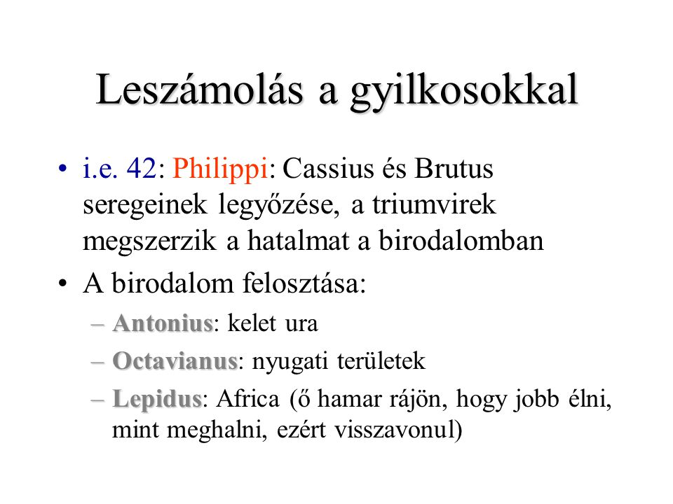 Leszámolás a gyilkosokkal i.e. 42: Philippi: Cassius és Brutus seregeinek legyőzése, a triumvirek megszerzik a hatalmat a birodalomban A birodalom fel