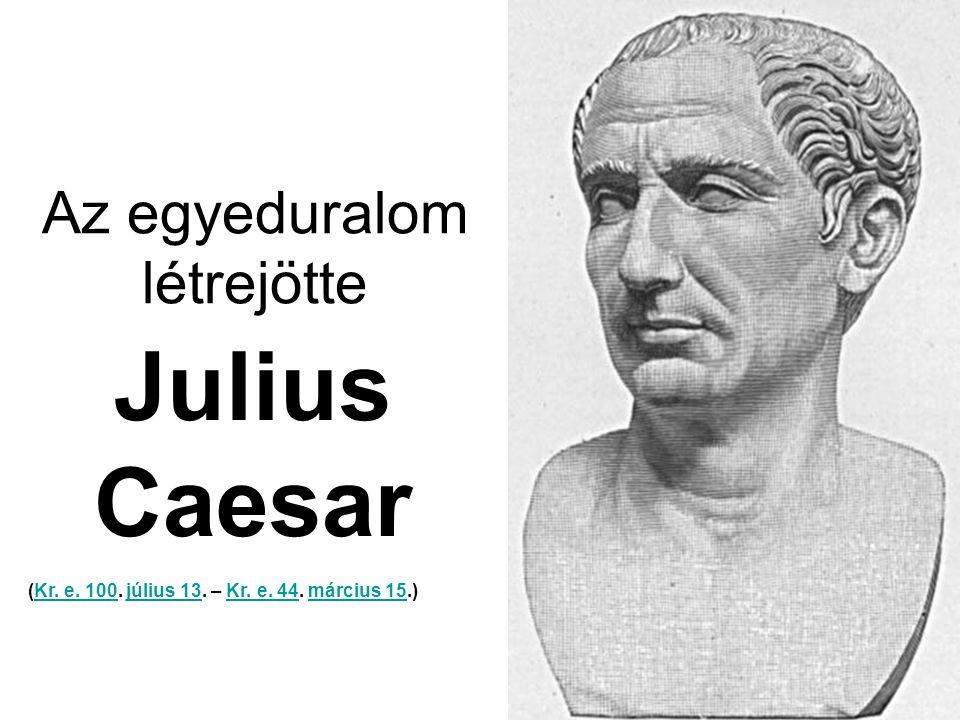 Az egyeduralom létrejötte Julius Caesar (Kr.e. 100.