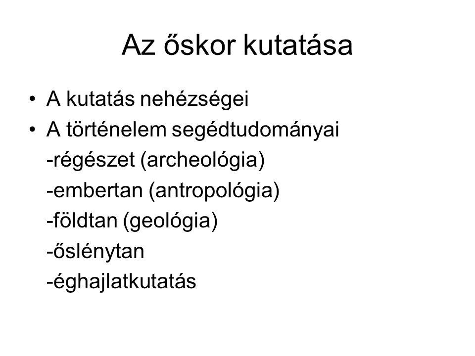 Az őskor kutatása A kutatás nehézségei A történelem segédtudományai -régészet (archeológia) -embertan (antropológia) -földtan (geológia) -őslénytan -éghajlatkutatás