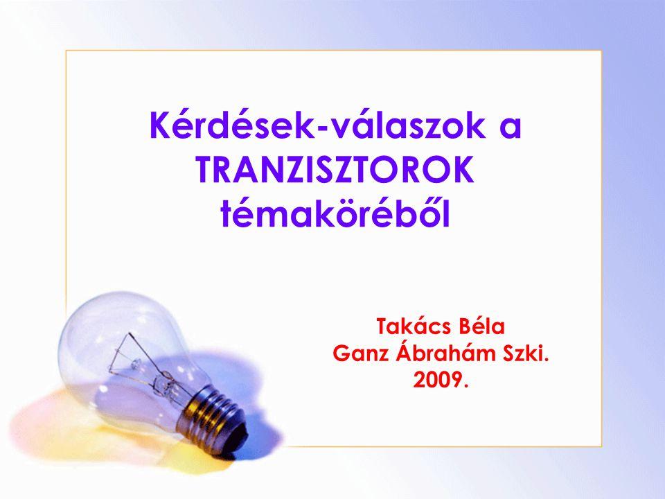 Kérdések-válaszok a TRANZISZTOROK témaköréből Takács Béla Ganz Ábrahám Szki. 2009.