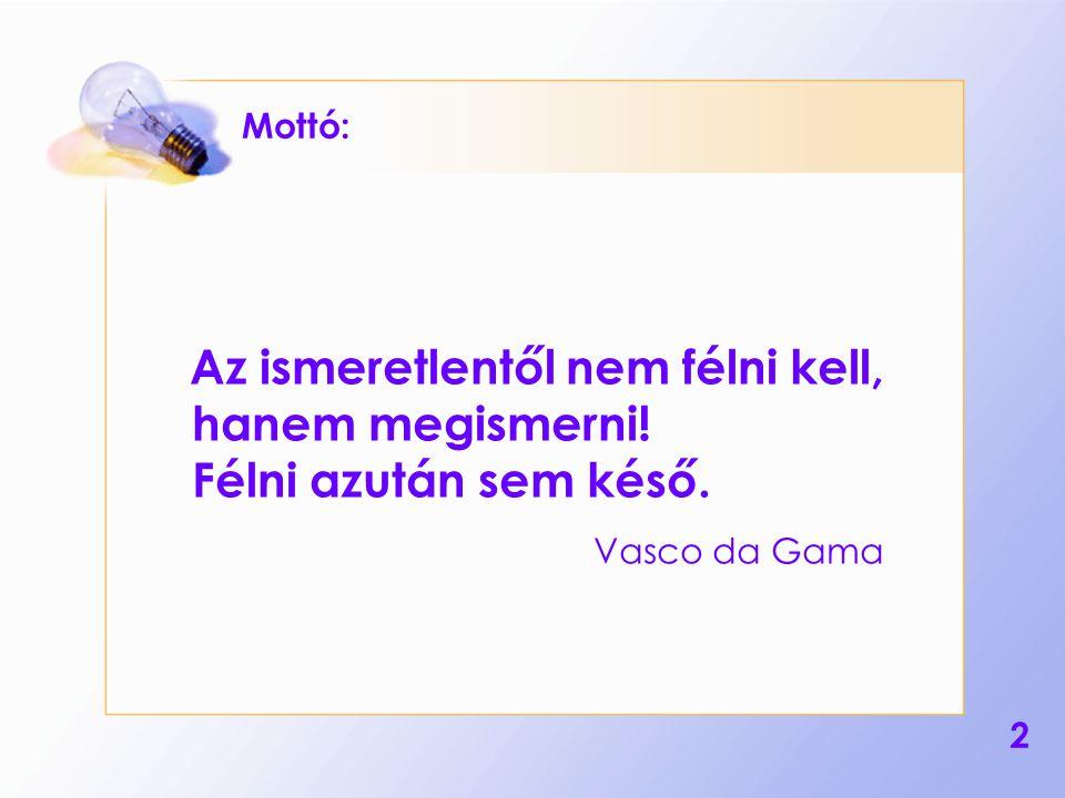 2 Mottó: Az ismeretlentől nem félni kell, hanem megismerni! Félni azután sem késő. Vasco da Gama