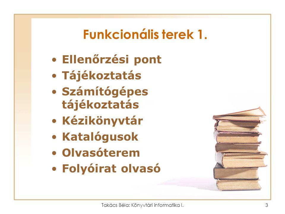 Takács Béla: Könyvtári informatika I.2 Könyvtári funkciók, funkcionális terek (Általános könyvtárhasználati ismeretek) Könyvtári funkciók: 1.Kölcsönzé
