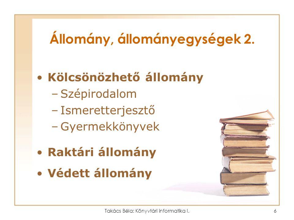 Takács Béla: Könyvtári informatika I.5 Állomány, állományegységek 1. Gyűjtőkör Állomány (gyűjtemény) Állományegységek –Helyben használható állomány Ké
