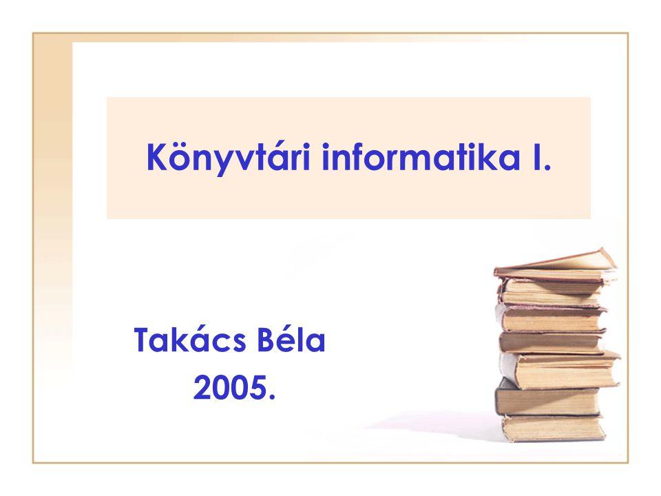 Könyvtári informatika I. Takács Béla 2005.