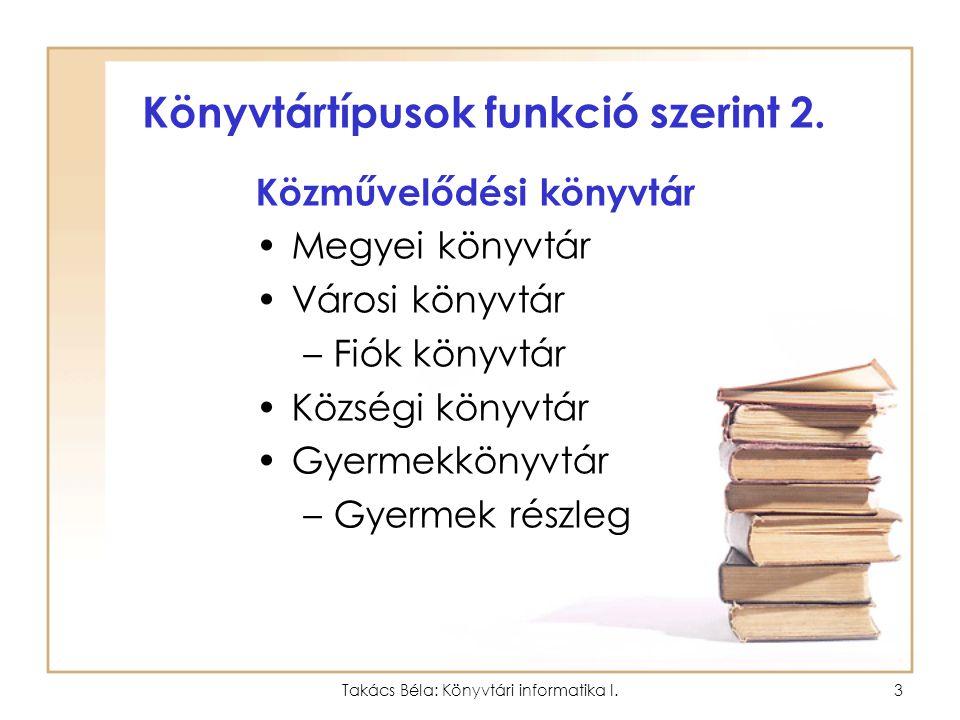 Takács Béla: Könyvtári informatika I.2 Könyvtártípusok (Általános könyvtárhasználati ismeretek) Funkció szerint 1.Iskolai könyvtár Általános iskolai K