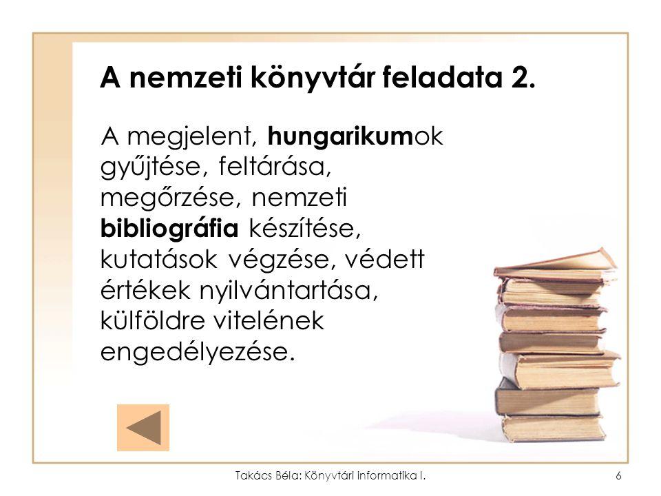 Takács Béla: Könyvtári informatika I.5 A nemzeti könyvtár feladata 1. Az Országos Széchenyi Könyvtár (Budapest, Budavári Palota F ép.) Feladata valame