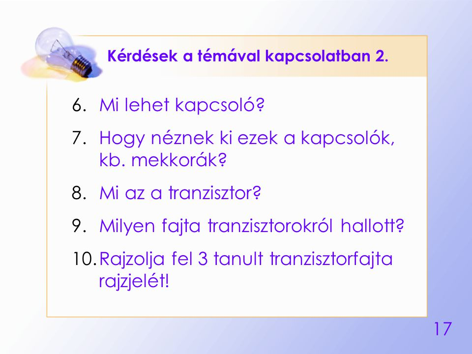 17 Kérdések a témával kapcsolatban 2. 6.Mi lehet kapcsoló? 7.Hogy néznek ki ezek a kapcsolók, kb. mekkorák? 8.Mi az a tranzisztor? 9.Milyen fajta tran