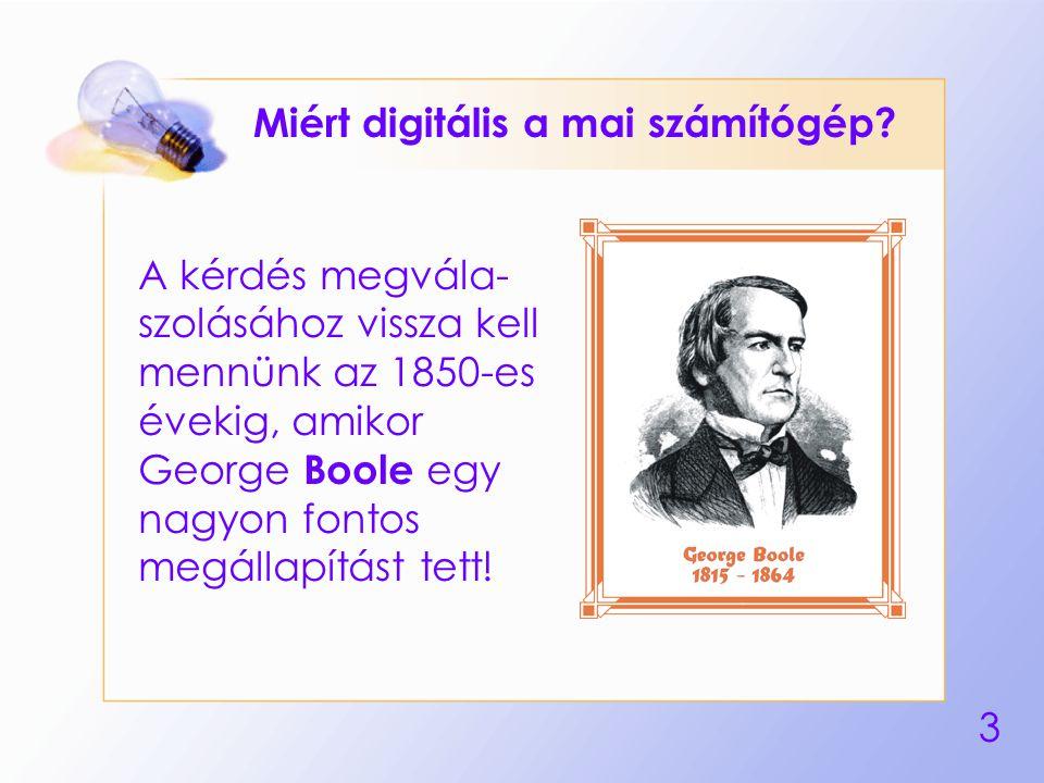 3 Miért digitális a mai számítógép? A kérdés megvála- szolásához vissza kell mennünk az 1850-es évekig, amikor George Boole egy nagyon fontos megállap