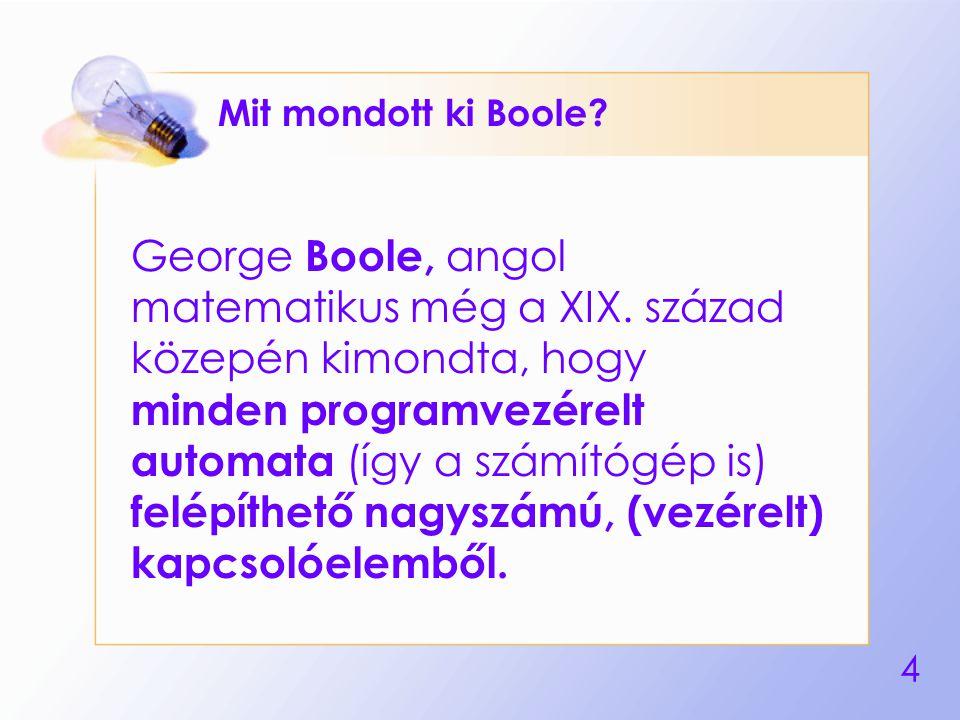 4 Mit mondott ki Boole? George Boole, angol matematikus még a XIX. század közepén kimondta, hogy minden programvezérelt automata (így a számítógép is)